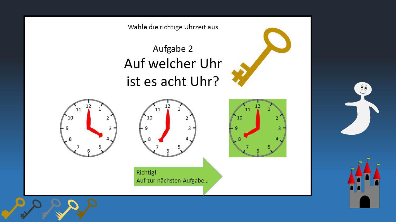 Wähle die richtige Uhrzeit aus Aufgabe 2 Auf welcher Uhr ist es acht Uhr? Richtig! Auf zur nächsten Aufgabe…