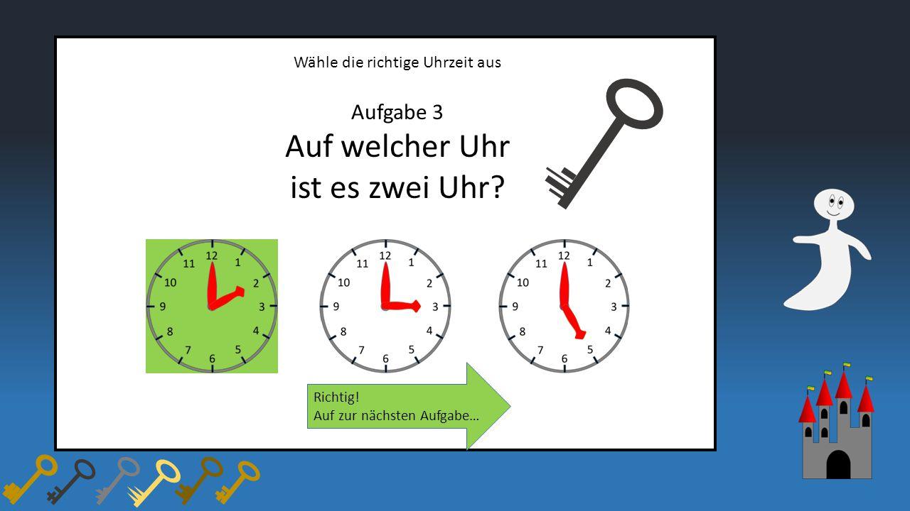 Wähle die richtige Uhrzeit aus Aufgabe 3 Auf welcher Uhr ist es zwei Uhr? Richtig! Auf zur nächsten Aufgabe…
