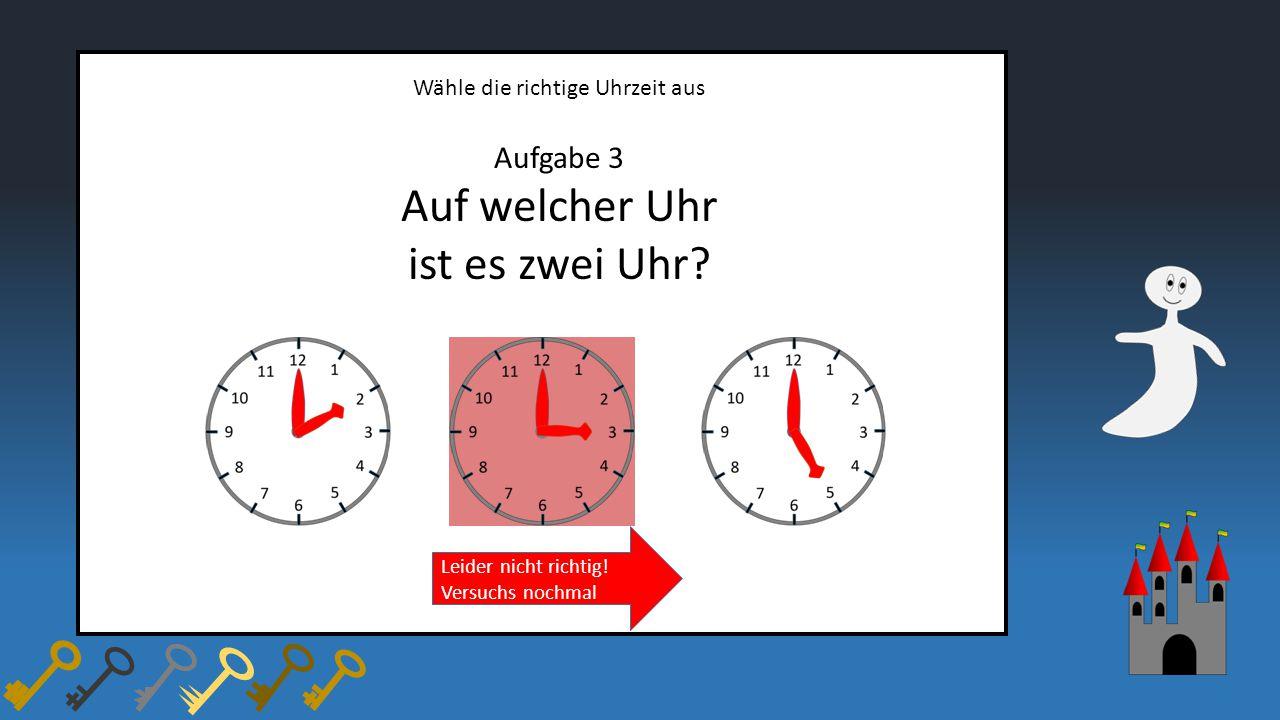 Wähle die richtige Uhrzeit aus Aufgabe 3 Auf welcher Uhr ist es zwei Uhr? Leider nicht richtig! Versuchs nochmal