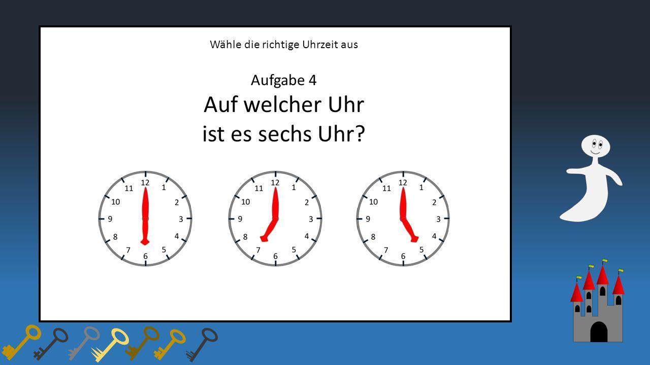Wähle die richtige Uhrzeit aus Aufgabe 4 Auf welcher Uhr ist es sechs Uhr?