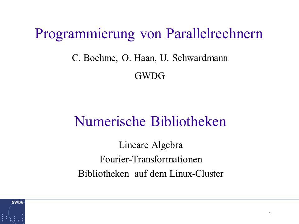 1 Numerische Bibliotheken Lineare Algebra Fourier-Transformationen Bibliotheken auf dem Linux-Cluster Programmierung von Parallelrechnern C.