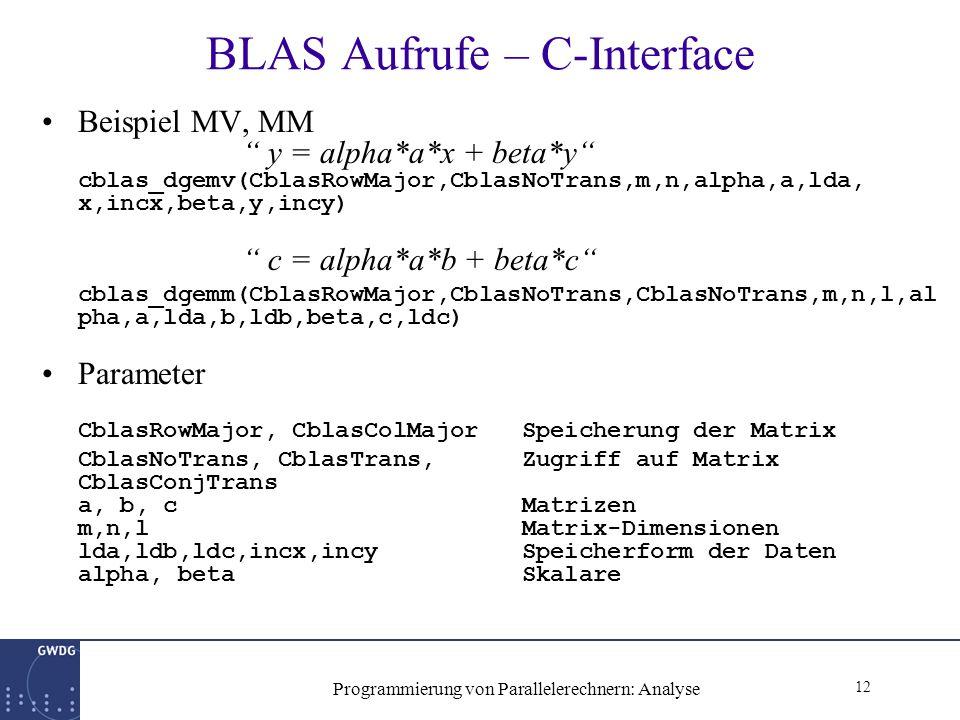 12 Programmierung von Parallelerechnern: Analyse BLAS Aufrufe – C-Interface Beispiel MV, MM y = alpha*a*x + beta*y cblas_dgemv(CblasRowMajor,CblasNoTrans,m,n,alpha,a,lda, x,incx,beta,y,incy) c = alpha*a*b + beta*c cblas_dgemm(CblasRowMajor,CblasNoTrans,CblasNoTrans,m,n,l,al pha,a,lda,b,ldb,beta,c,ldc) Parameter CblasRowMajor, CblasColMajor Speicherung der Matrix CblasNoTrans, CblasTrans, Zugriff auf Matrix CblasConjTrans a, b, cMatrizen m,n,lMatrix-Dimensionen lda,ldb,ldc,incx,incySpeicherform der Daten alpha, betaSkalare