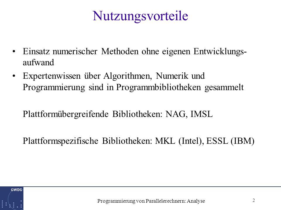 2 Programmierung von Parallelerechnern: Analyse Nutzungsvorteile Einsatz numerischer Methoden ohne eigenen Entwicklungs- aufwand Expertenwissen über Algorithmen, Numerik und Programmierung sind in Programmbibliotheken gesammelt Plattformübergreifende Bibliotheken: NAG, IMSL Plattformspezifische Bibliotheken: MKL (Intel), ESSL (IBM)