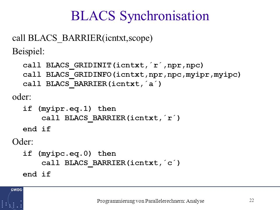 22 Programmierung von Parallelerechnern: Analyse BLACS Synchronisation call BLACS_BARRIER(icntxt,scope) Beispiel: call BLACS_GRIDINIT(icntxt,´r´,npr,npc) call BLACS_GRIDINFO(icntxt,npr,npc,myipr,myipc) call BLACS_BARRIER(icntxt,´a´) oder: if (myipr.eq.1) then call BLACS_BARRIER(icntxt,´r´) end if Oder: if (myipc.eq.0) then call BLACS_BARRIER(icntxt,´c´) end if