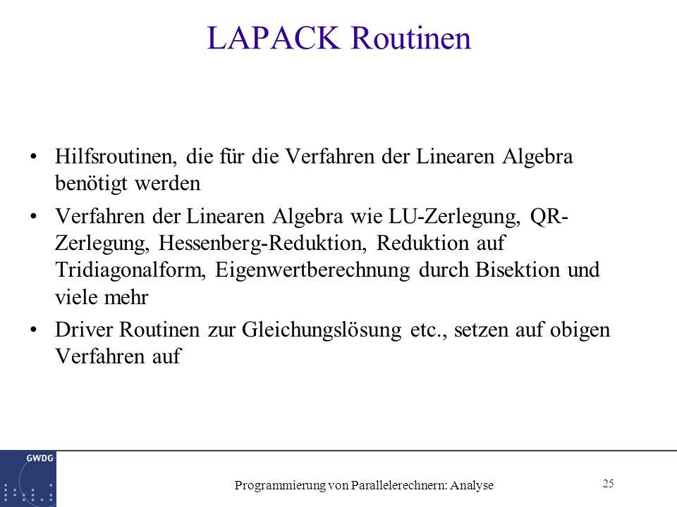 25 Programmierung von Parallelerechnern: Analyse LAPACK Routinen Hilfsroutinen, die für die Verfahren der Linearen Algebra benötigt werden Verfahren der Linearen Algebra wie LU-Zerlegung, QR- Zerlegung, Hessenberg-Reduktion, Reduktion auf Tridiagonalform, Eigenwertberechnung durch Bisektion und viele mehr Driver Routinen zur Gleichungslösung etc., setzen auf obigen Verfahren auf