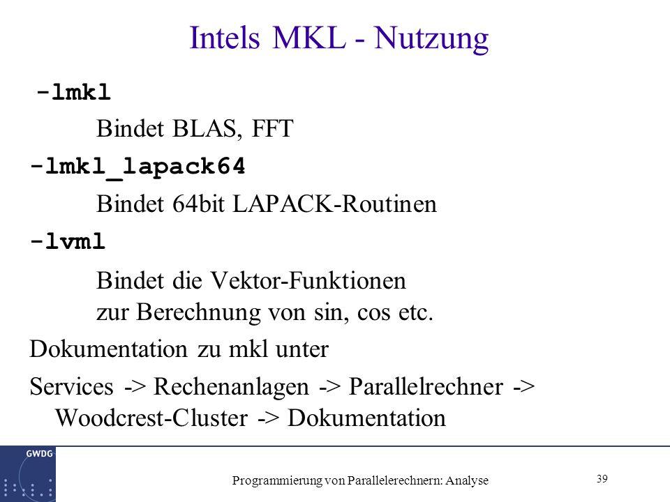 39 Programmierung von Parallelerechnern: Analyse Intels MKL - Nutzung -lmkl Bindet BLAS, FFT -lmkl_lapack64 Bindet 64bit LAPACK-Routinen -lvml Bindet die Vektor-Funktionen zur Berechnung von sin, cos etc.
