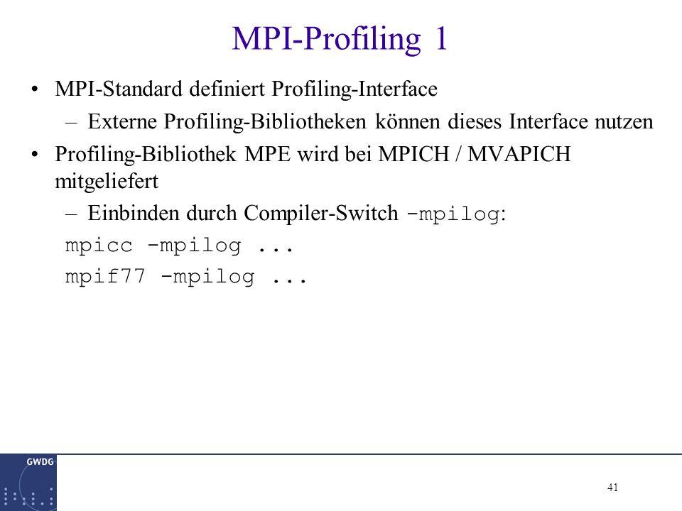 41 MPI-Profiling 1 MPI-Standard definiert Profiling-Interface –Externe Profiling-Bibliotheken können dieses Interface nutzen Profiling-Bibliothek MPE wird bei MPICH / MVAPICH mitgeliefert –Einbinden durch Compiler-Switch -mpilog : mpicc -mpilog...