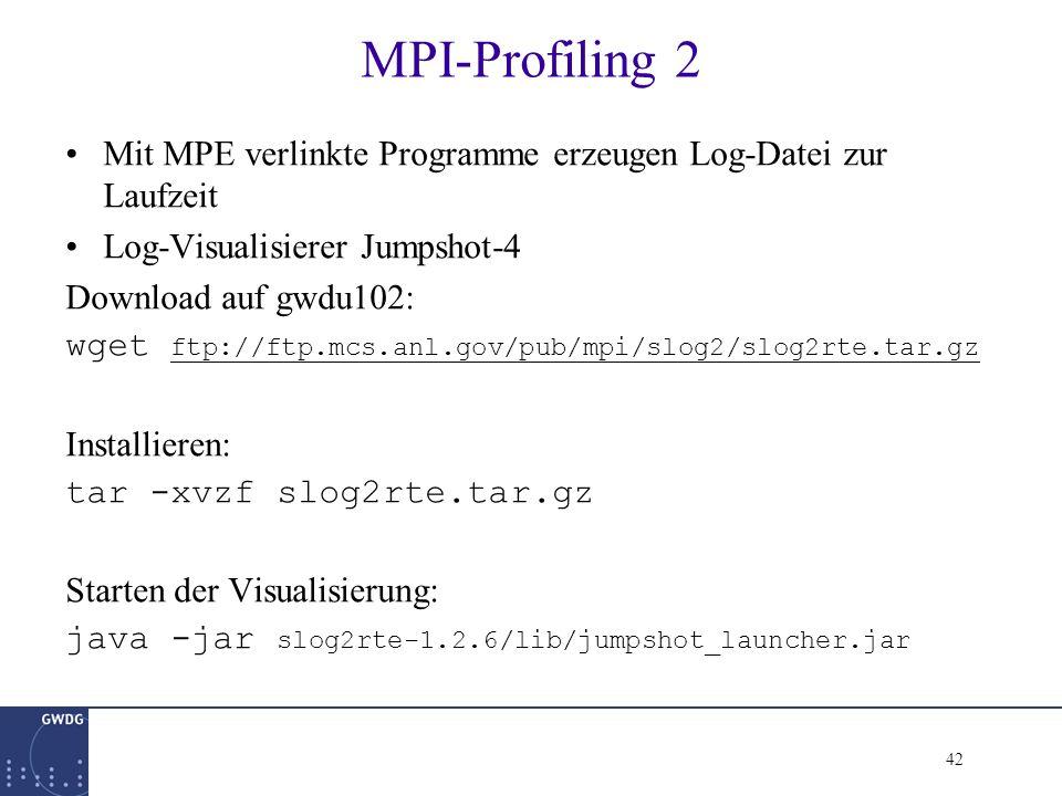 42 MPI-Profiling 2 Mit MPE verlinkte Programme erzeugen Log-Datei zur Laufzeit Log-Visualisierer Jumpshot-4 Download auf gwdu102: wget ftp://ftp.mcs.anl.gov/pub/mpi/slog2/slog2rte.tar.gz ftp://ftp.mcs.anl.gov/pub/mpi/slog2/slog2rte.tar.gz Installieren: tar -xvzf slog2rte.tar.gz Starten der Visualisierung: java -jar slog2rte-1.2.6/lib/jumpshot_launcher.jar