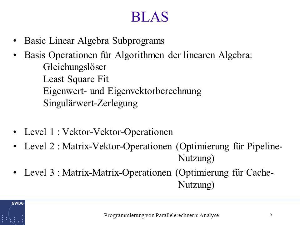 5 Programmierung von Parallelerechnern: Analyse BLAS Basic Linear Algebra Subprograms Basis Operationen für Algorithmen der linearen Algebra: Gleichungslöser Least Square Fit Eigenwert- und Eigenvektorberechnung Singulärwert-Zerlegung Level 1 : Vektor-Vektor-Operationen Level 2 : Matrix-Vektor-Operationen (Optimierung für Pipeline- Nutzung) Level 3 : Matrix-Matrix-Operationen (Optimierung für Cache- Nutzung)