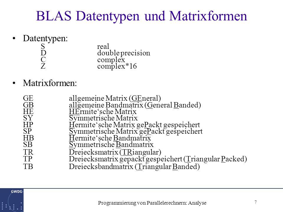 7 Programmierung von Parallelerechnern: Analyse BLAS Datentypen und Matrixformen Datentypen: Sreal Ddouble precision Ccomplex Zcomplex*16 Matrixformen: GEallgemeine Matrix (GEneral) GB allgemeine Bandmatrix (General Banded) HEHErmite'sche Matrix SYSymmetrische Matrix HPHermite'sche Matrix gePackt gespeichert SPSymmetrische Matrix gePackt gespeichert HBHermite'sche Bandmatrix SBSymmetrische Bandmatrix TRDreiecksmatrix (TRiangular) TPDreiecksmatrix gepackt gespeichert (Triangular Packed) TBDreiecksbandmatrix (Triangular Banded)