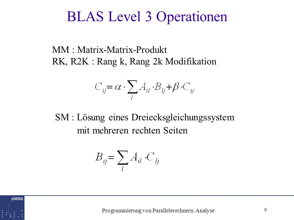 9 Programmierung von Parallelerechnern: Analyse BLAS Level 3 Operationen MM : Matrix-Matrix-Produkt RK, R2K : Rang k, Rang 2k Modifikation SM : Lösung eines Dreiecksgleichungssystem mit mehreren rechten Seiten