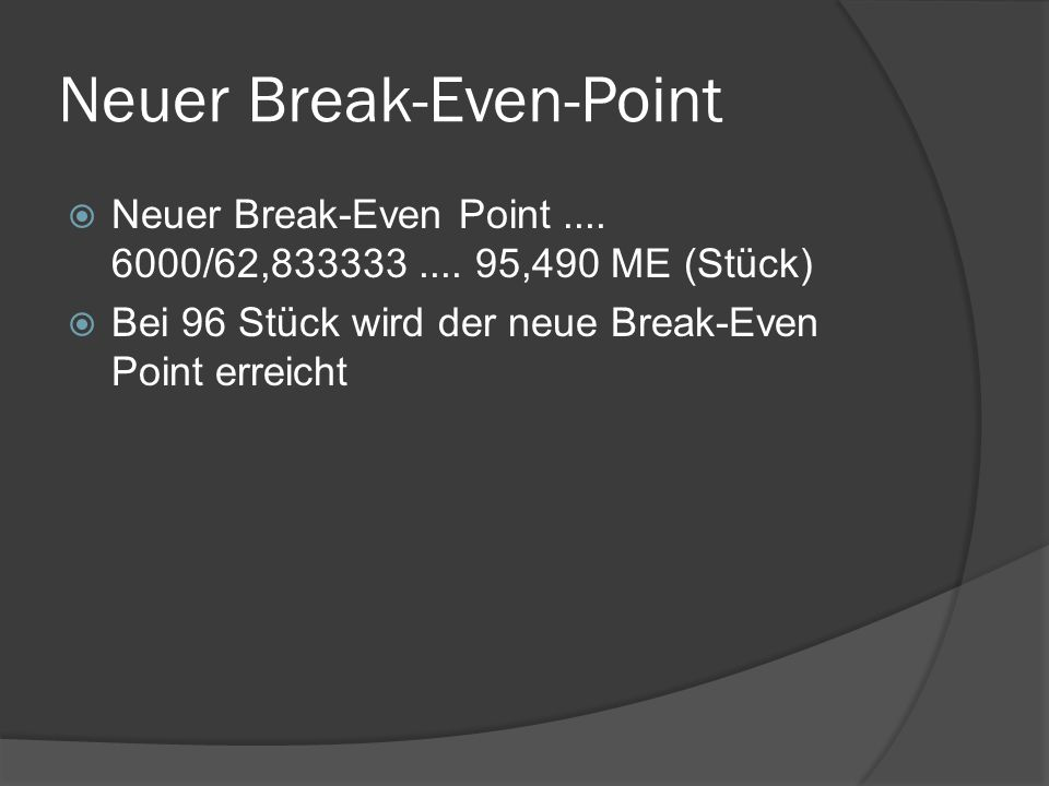Neuer Break-Even-Point  Neuer Break-Even Point.... 6000/62,833333.... 95,490 ME (Stück)  Bei 96 Stück wird der neue Break-Even Point erreicht