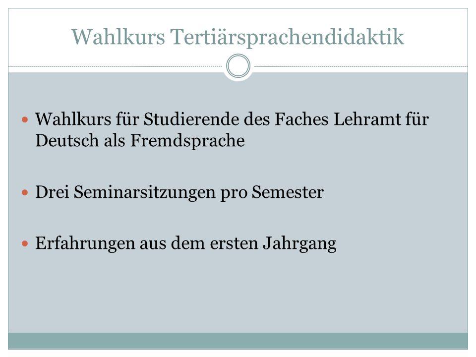 Wahlkurs Tertiärsprachendidaktik Wahlkurs für Studierende des Faches Lehramt für Deutsch als Fremdsprache Drei Seminarsitzungen pro Semester Erfahrung