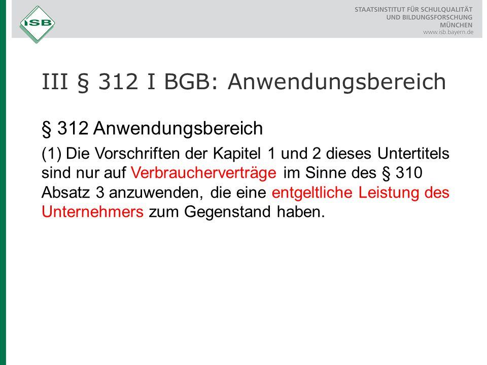III § 312 I BGB: Anwendungsbereich § 312 Anwendungsbereich (1) Die Vorschriften der Kapitel 1 und 2 dieses Untertitels sind nur auf Verbraucherverträg