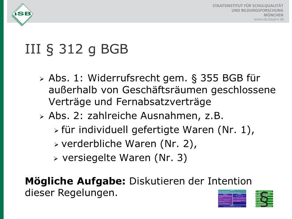 III § 312 g BGB  Abs. 1: Widerrufsrecht gem. § 355 BGB für außerhalb von Geschäftsräumen geschlossene Verträge und Fernabsatzverträge  Abs. 2: zahlr