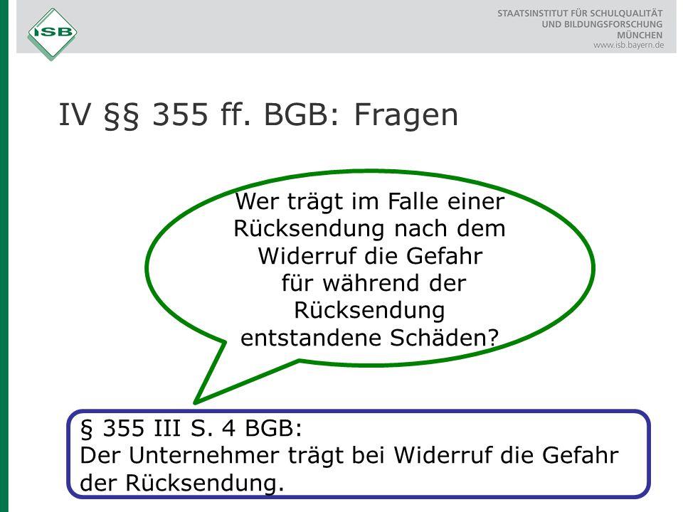 IV §§ 355 ff. BGB: Fragen Wer trägt im Falle einer Rücksendung nach dem Widerruf die Gefahr für während der Rücksendung entstandene Schäden? § 355 III