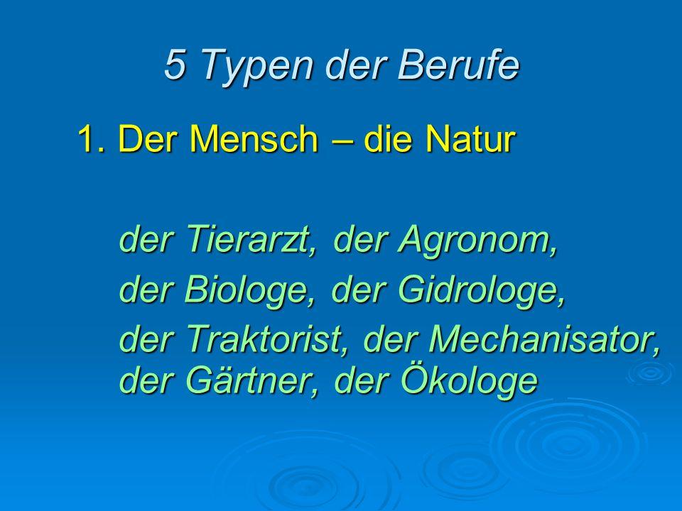 5 Typen der Berufe 1. Der Mensch – die Natur der Tierarzt, der Agronom, der Biologe, der Gidrologe, der Traktorist, der Mechanisator, der Gärtner, der