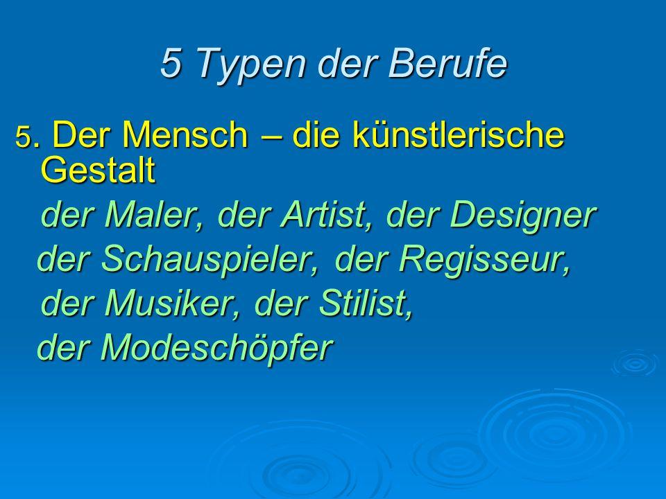5 Typen der Berufe 5. Der Mensch – die künstlerische Gestalt der Maler, der Artist, der Designer der Schauspieler, der Regisseur, der Schauspieler, de