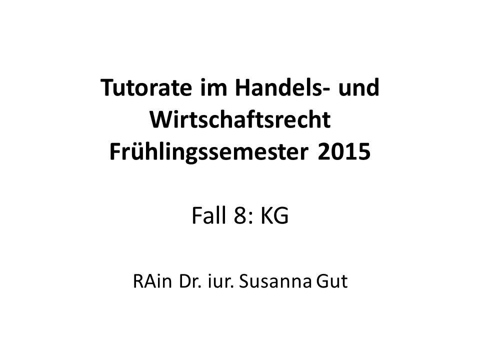 Tutorate im Handels- und Wirtschaftsrecht Frühlingssemester 2015 Fall 8: KG RAin Dr. iur. Susanna Gut