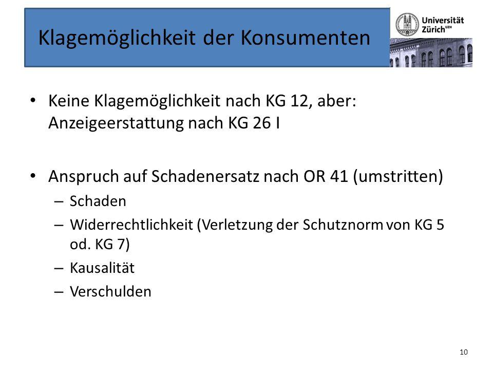 Klagemöglichkeit der Konsumenten Keine Klagemöglichkeit nach KG 12, aber: Anzeigeerstattung nach KG 26 I Anspruch auf Schadenersatz nach OR 41 (umstri