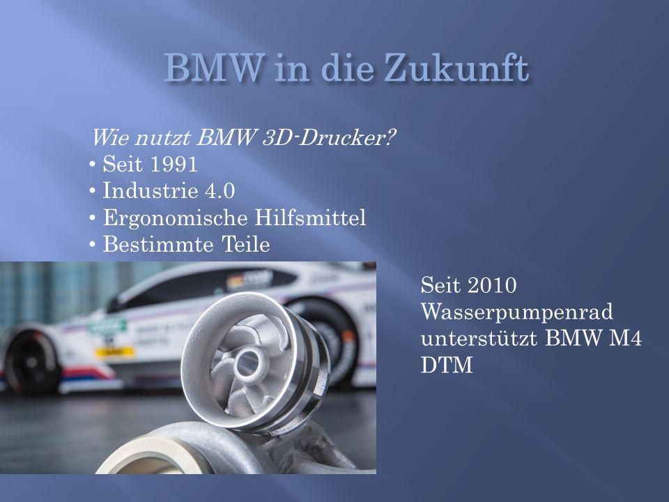 Wie nutzt BMW 3D-Drucker? Seit 1991 Industrie 4.0 Ergonomische Hilfsmittel Bestimmte Teile Seit 2010 Wasserpumpenrad unterstützt BMW M4 DTM