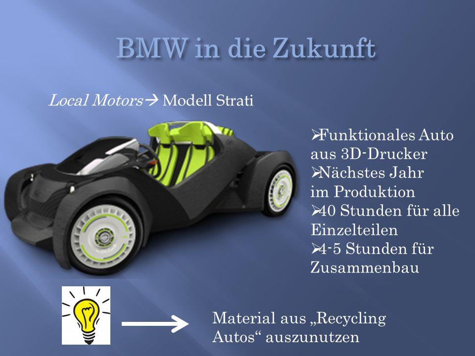 Local Motors  Modell Strati  Funktionales Auto aus 3D-Drucker  Nächstes Jahr im Produktion  40 Stunden für alle Einzelteilen  4-5 Stunden für Zus