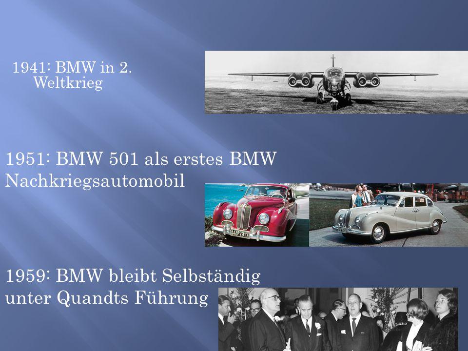 1941: BMW in 2. Weltkrieg 1951: BMW 501 als erstes BMW Nachkriegsautomobil 1959: BMW bleibt Selbständig unter Quandts Führung