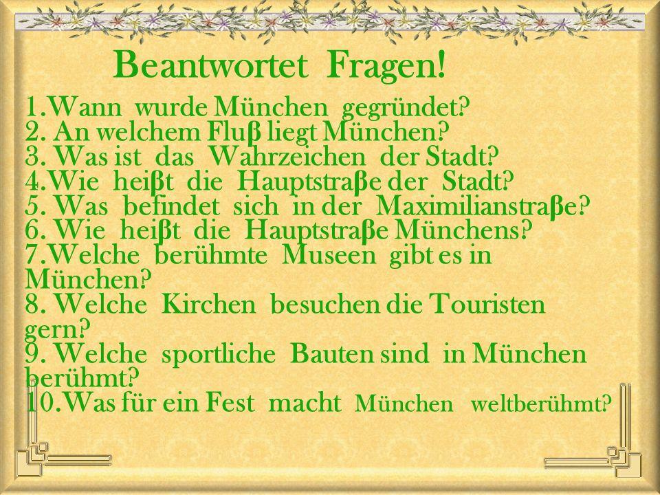 Beantwortet Fragen! 1.Wann wurde München gegründet? 2. An welchem Flu β liegt München? 3. Was ist das Wahrzeichen der Stadt? 4.Wie hei β t die Hauptst