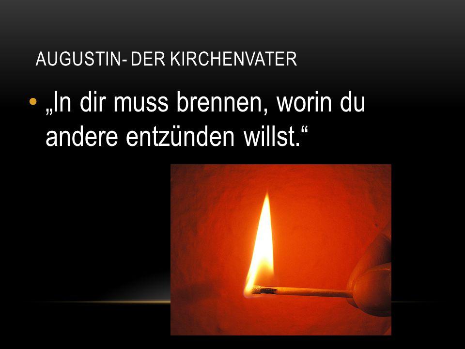 """AUGUSTIN- DER KIRCHENVATER """"In dir muss brennen, worin du andere entzünden willst."""""""
