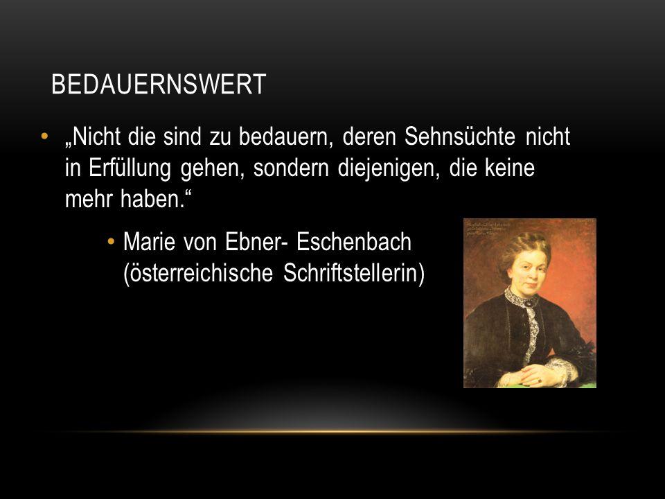 """BEDAUERNSWERT """"Nicht die sind zu bedauern, deren Sehnsüchte nicht in Erfüllung gehen, sondern diejenigen, die keine mehr haben."""" Marie von Ebner- Esch"""