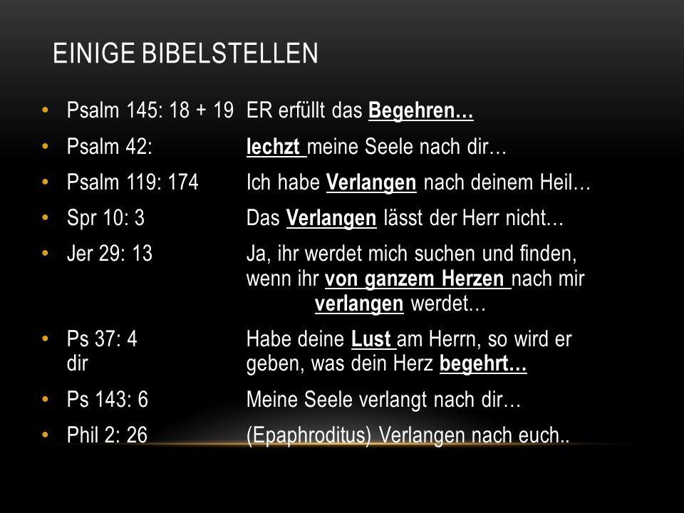 EINIGE BIBELSTELLEN Psalm 145: 18 + 19ER erfüllt das Begehren… Psalm 42: lechzt meine Seele nach dir… Psalm 119: 174Ich habe Verlangen nach deinem Hei