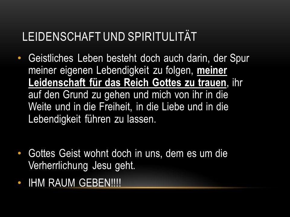 LEIDENSCHAFT UND SPIRITULITÄT Geistliches Leben besteht doch auch darin, der Spur meiner eigenen Lebendigkeit zu folgen, meiner Leidenschaft für das R