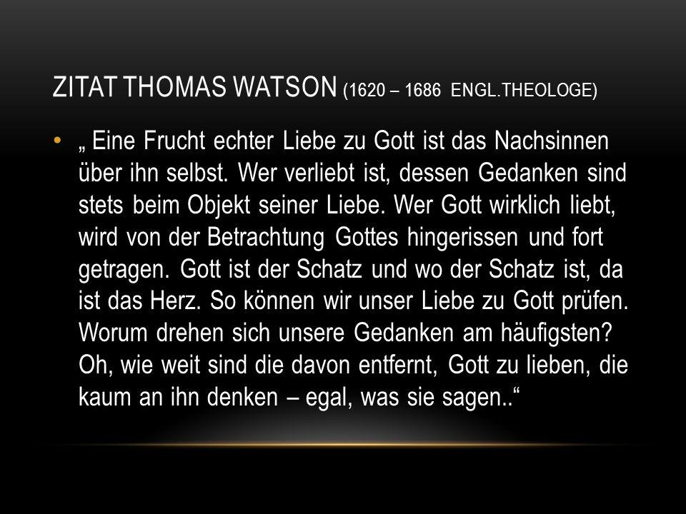 """ZITAT THOMAS WATSON (1620 – 1686 ENGL.THEOLOGE) """" Eine Frucht echter Liebe zu Gott ist das Nachsinnen über ihn selbst. Wer verliebt ist, dessen Gedank"""