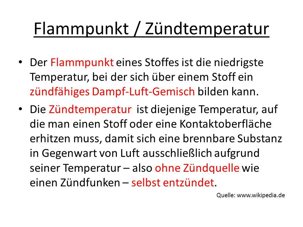 Flammpunkt / Zündtemperatur Der Flammpunkt eines Stoffes ist die niedrigste Temperatur, bei der sich über einem Stoff ein zündfähiges Dampf-Luft-Gemisch bilden kann.