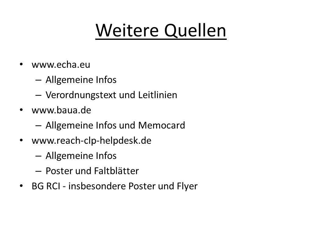Weitere Quellen www.echa.eu – Allgemeine Infos – Verordnungstext und Leitlinien www.baua.de – Allgemeine Infos und Memocard www.reach-clp-helpdesk.de – Allgemeine Infos – Poster und Faltblätter BG RCI - insbesondere Poster und Flyer