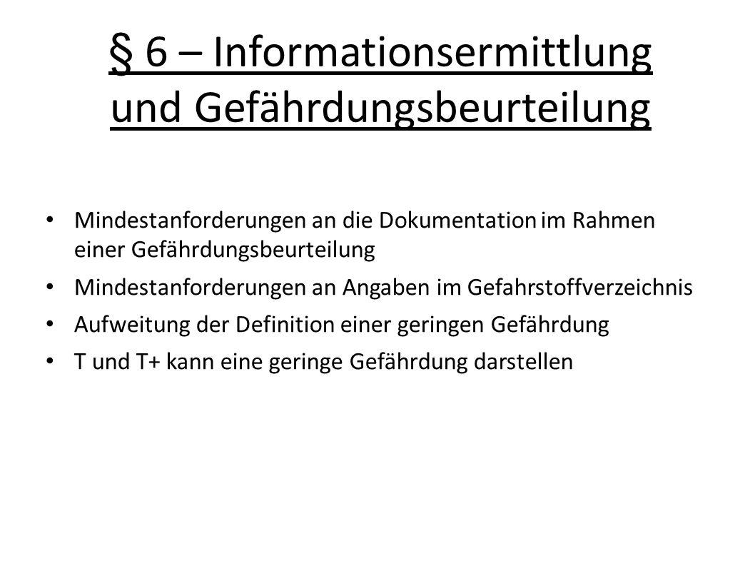 § 6 – Informationsermittlung und Gefährdungsbeurteilung Mindestanforderungen an die Dokumentation im Rahmen einer Gefährdungsbeurteilung Mindestanforderungen an Angaben im Gefahrstoffverzeichnis Aufweitung der Definition einer geringen Gefährdung T und T+ kann eine geringe Gefährdung darstellen