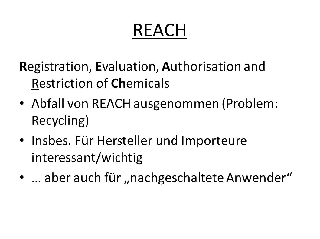 Registration, Evaluation, Authorisation and Restriction of Chemicals Abfall von REACH ausgenommen (Problem: Recycling) Insbes.