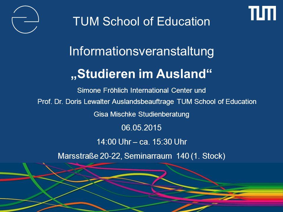 """TUM School of Education Informationsveranstaltung """"Studieren im Ausland"""" Simone Fröhlich International Center und Prof. Dr. Doris Lewalter Auslandsbea"""