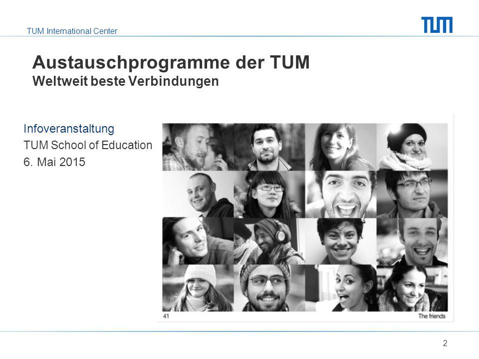 TUM International Center Austauschprogramme der TUM Weltweit beste Verbindungen 2 Infoveranstaltung TUM School of Education 6. Mai 2015