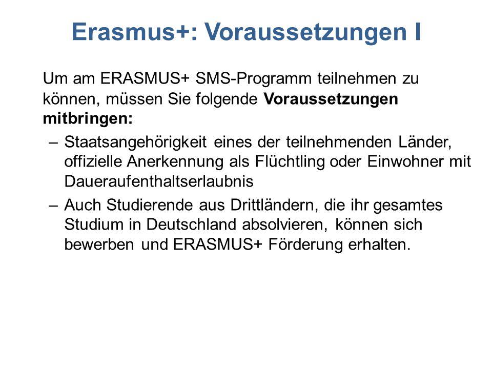 Erasmus+: Voraussetzungen I Um am ERASMUS+ SMS-Programm teilnehmen zu können, müssen Sie folgende Voraussetzungen mitbringen: –Staatsangehörigkeit eines der teilnehmenden Länder, offizielle Anerkennung als Flüchtling oder Einwohner mit Daueraufenthaltserlaubnis –Auch Studierende aus Drittländern, die ihr gesamtes Studium in Deutschland absolvieren, können sich bewerben und ERASMUS+ Förderung erhalten.
