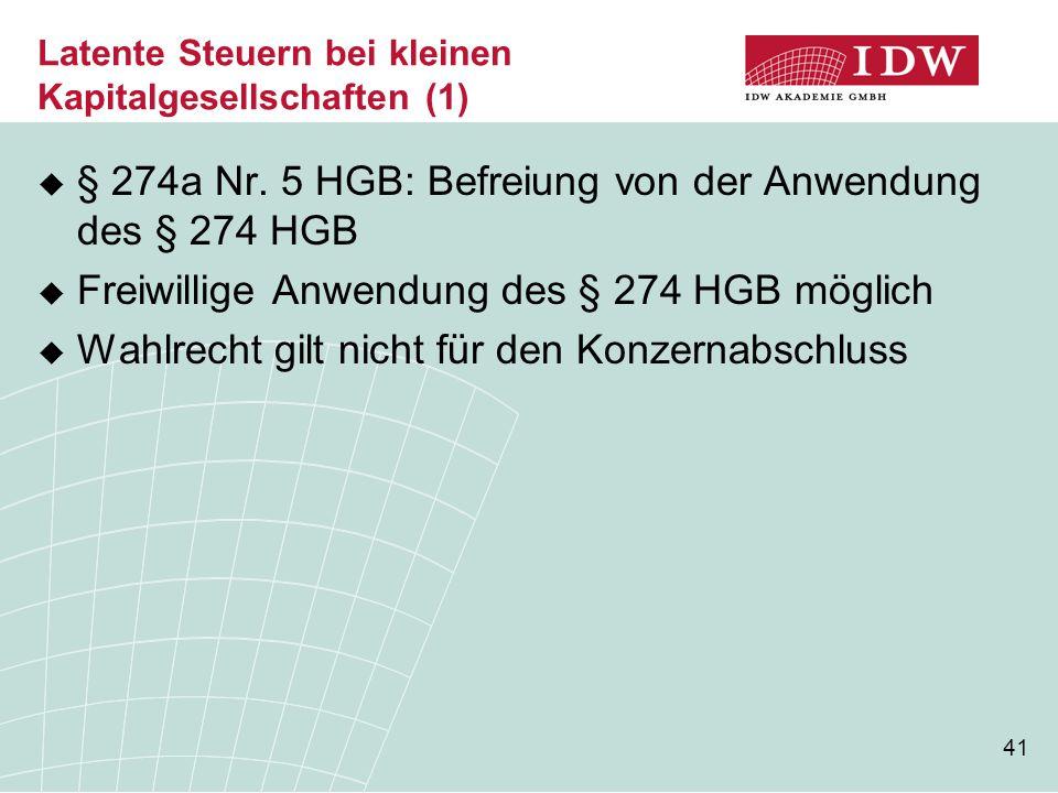 41 Latente Steuern bei kleinen Kapitalgesellschaften (1)  § 274a Nr. 5 HGB: Befreiung von der Anwendung des § 274 HGB  Freiwillige Anwendung des § 2