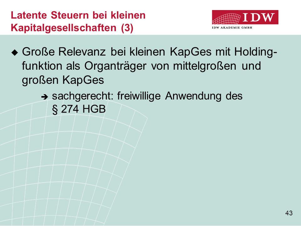 43 Latente Steuern bei kleinen Kapitalgesellschaften (3)  Große Relevanz bei kleinen KapGes mit Holding- funktion als Organträger von mittelgroßen un