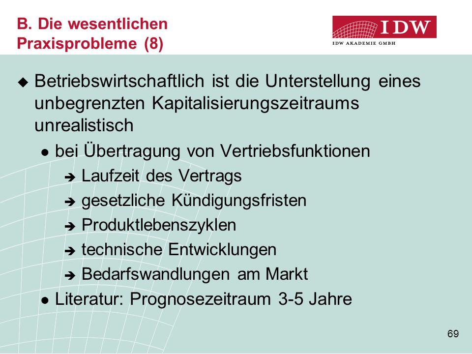 69 B. Die wesentlichen Praxisprobleme (8)  Betriebswirtschaftlich ist die Unterstellung eines unbegrenzten Kapitalisierungszeitraums unrealistisch be