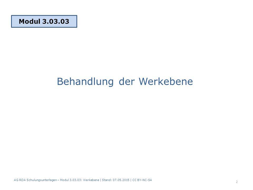 Behandlung der Werkebene Modul 3.03.03 2 AG RDA Schulungsunterlagen – Modul 3.03.03: Werkebene   Stand: 07.05.2015   CC BY-NC-SA