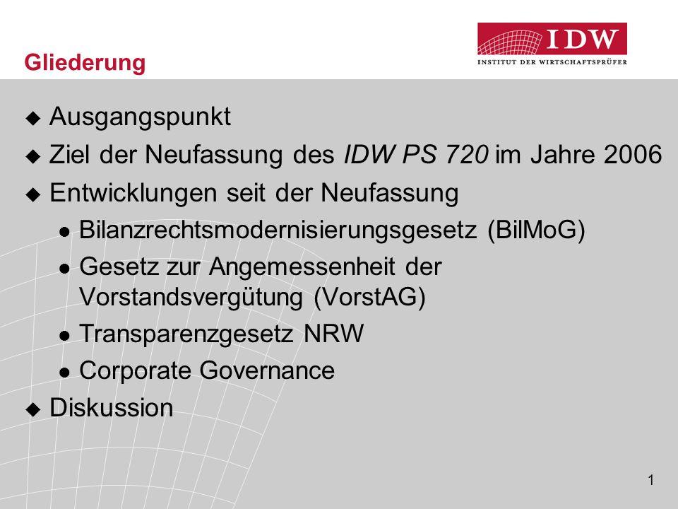 1 Gliederung  Ausgangspunkt  Ziel der Neufassung des IDW PS 720 im Jahre 2006  Entwicklungen seit der Neufassung Bilanzrechtsmodernisierungsgesetz (BilMoG) Gesetz zur Angemessenheit der Vorstandsvergütung (VorstAG) Transparenzgesetz NRW Corporate Governance  Diskussion