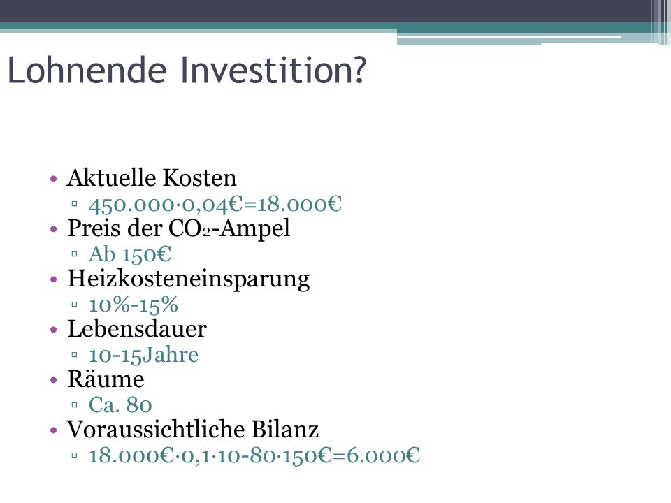 Lohnende Investition? Aktuelle Kosten ▫450.000∙0,04€=18.000€ Preis der CO 2 -Ampel ▫Ab 150€ Heizkosteneinsparung ▫10%-15% Lebensdauer ▫10-15Jahre Räum