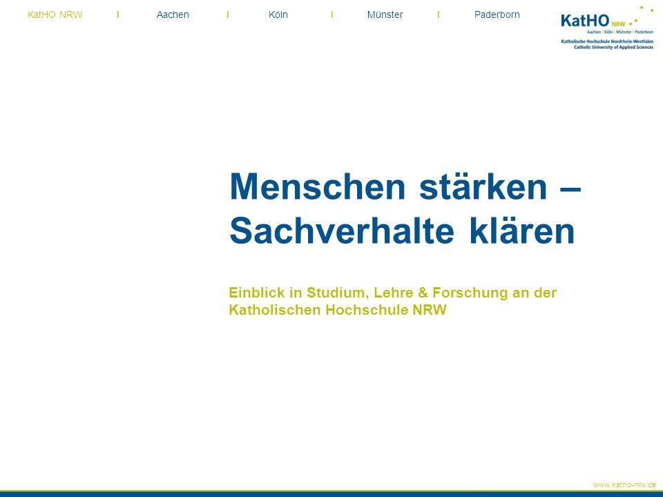 www.katho-nrw.de KatHO NRW I Aachen I Köln I Münster I Paderborn Menschen stärken – Sachverhalte klären Einblick in Studium, Lehre & Forschung an der