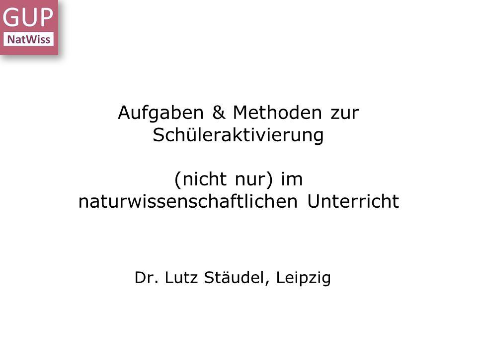 Aufgaben & Methoden zur Schüleraktivierung (nicht nur) im naturwissenschaftlichen Unterricht Dr. Lutz Stäudel, Leipzig
