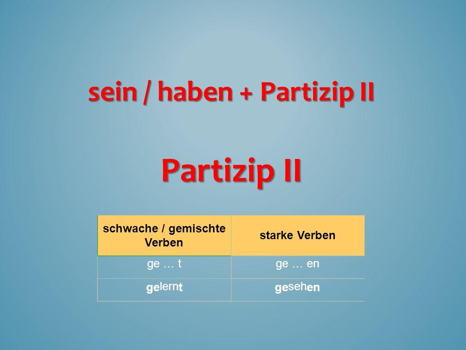 schwache / gemischte Verben starke Verben ge … tge … en gelerntgesehen Partizip II sein / haben+ Partizip II sein / haben + Partizip II