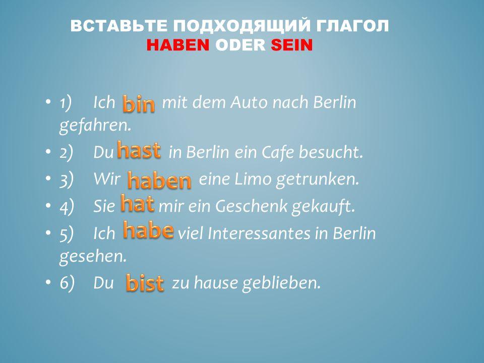 1)Ich mit dem Auto nach Berlin gefahren.2)Du in Berlin ein Cafe besucht.